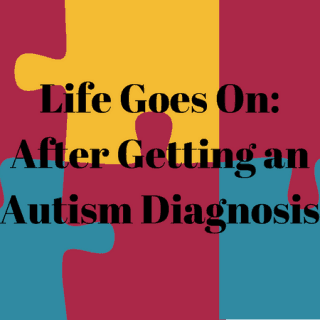 Life Goes On: What to Do After Getting an Autism Diagnosis