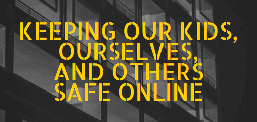 Keep Our Kids, Ourselves & Others Safe Online
