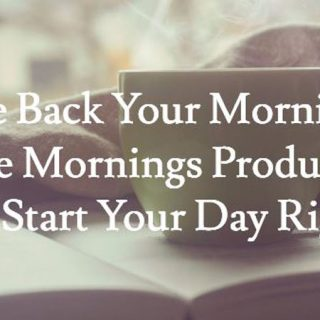 Take Back Your Morning: Make Mornings Productive on the Daily