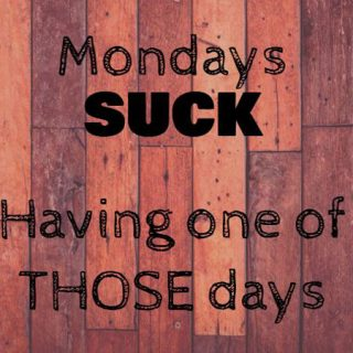 Mondays Suck….When You Have One of THOSE Days